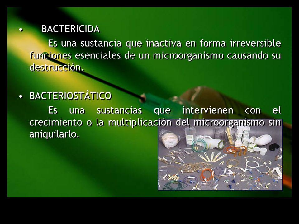BACTERICIDA Es una sustancia que inactiva en forma irreversible funciones esenciales de un microorganismo causando su destrucción. BACTERIOSTÁTICO Es