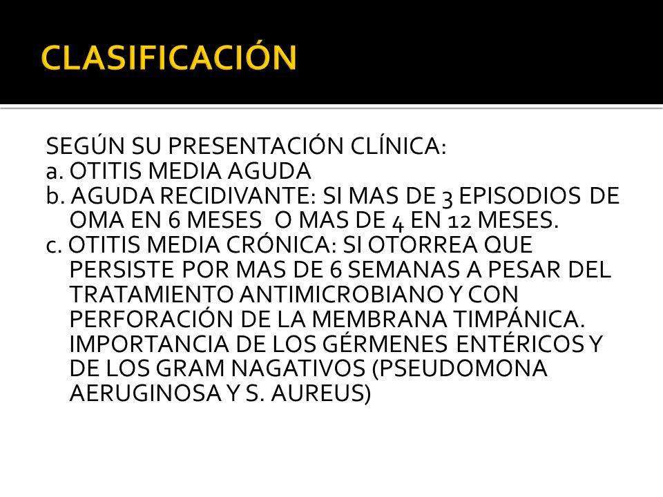 SEGÚN SU PRESENTACIÓN CLÍNICA: a. OTITIS MEDIA AGUDA b. AGUDA RECIDIVANTE: SI MAS DE 3 EPISODIOS DE OMA EN 6 MESES O MAS DE 4 EN 12 MESES. c. OTITIS M