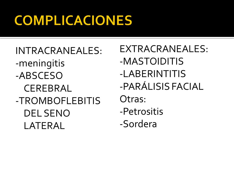 INTRACRANEALES: -meningitis -ABSCESO CEREBRAL -TROMBOFLEBITIS DEL SENO LATERAL EXTRACRANEALES: -MASTOIDITIS -LABERINTITIS -PARÁLISIS FACIAL Otras: -Pe