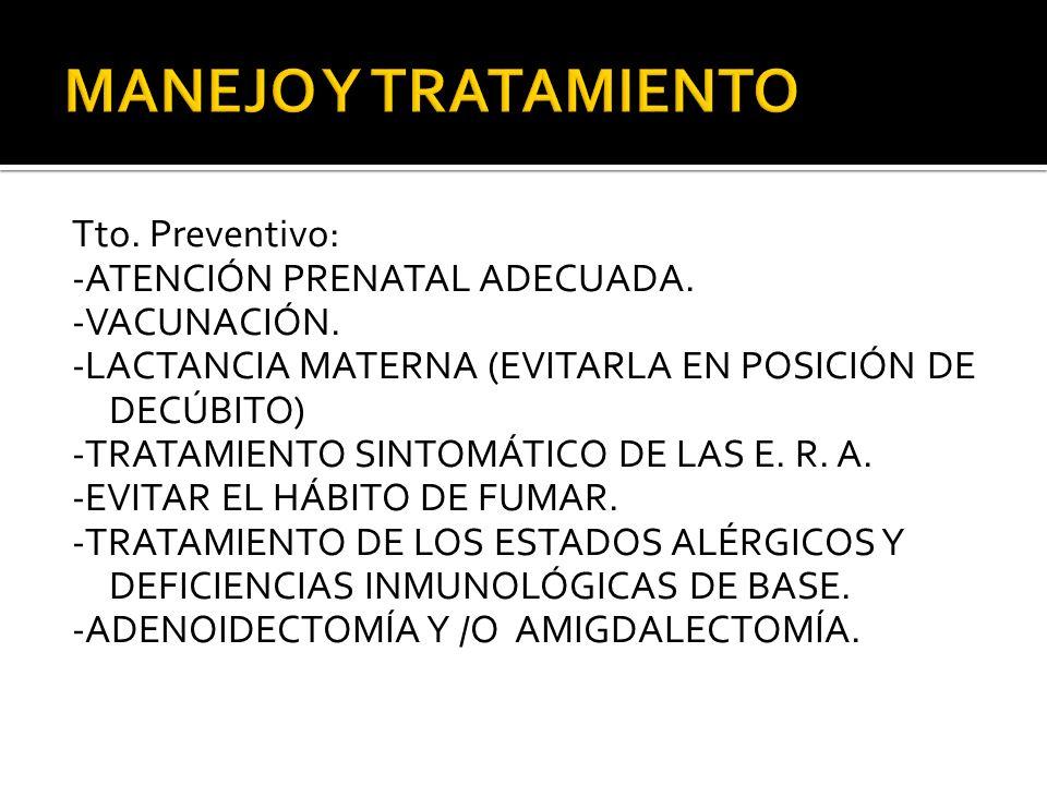 Tto. Preventivo: -ATENCIÓN PRENATAL ADECUADA. -VACUNACIÓN. -LACTANCIA MATERNA (EVITARLA EN POSICIÓN DE DECÚBITO) -TRATAMIENTO SINTOMÁTICO DE LAS E. R.