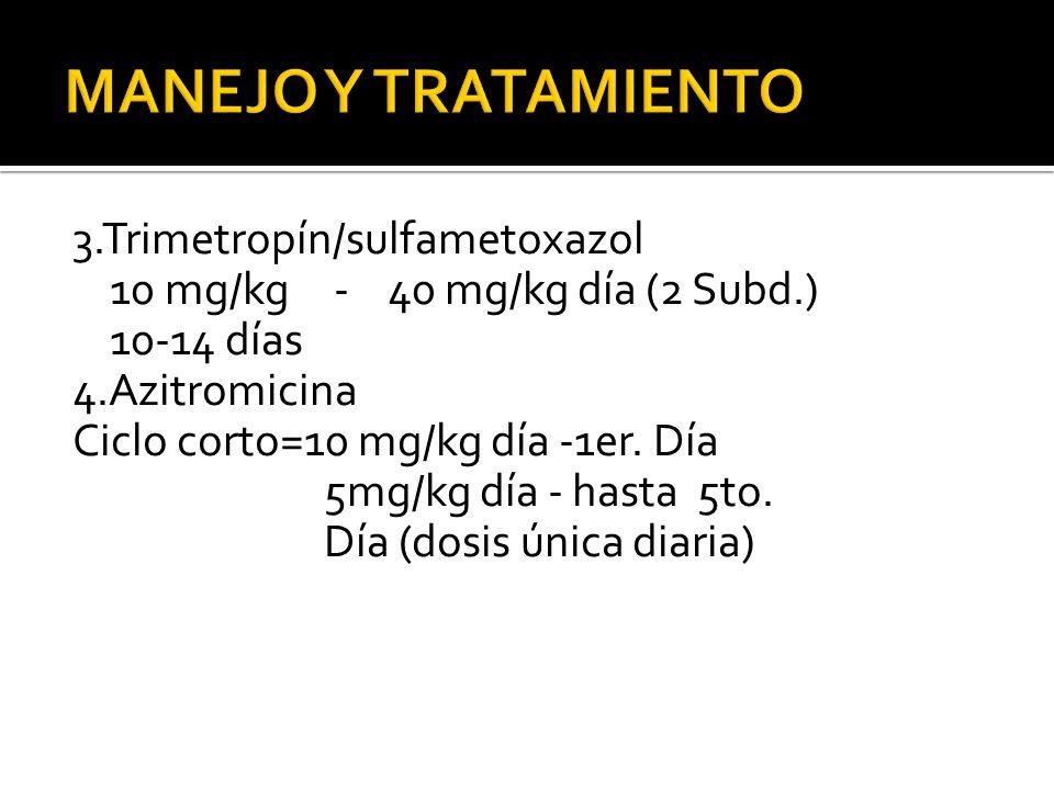 3.Trimetropín/sulfametoxazol 10 mg/kg - 40 mg/kg día (2 Subd.) 10-14 días 4.Azitromicina Ciclo corto=10 mg/kg día -1er. Día 5mg/kg día - hasta 5to. Dí