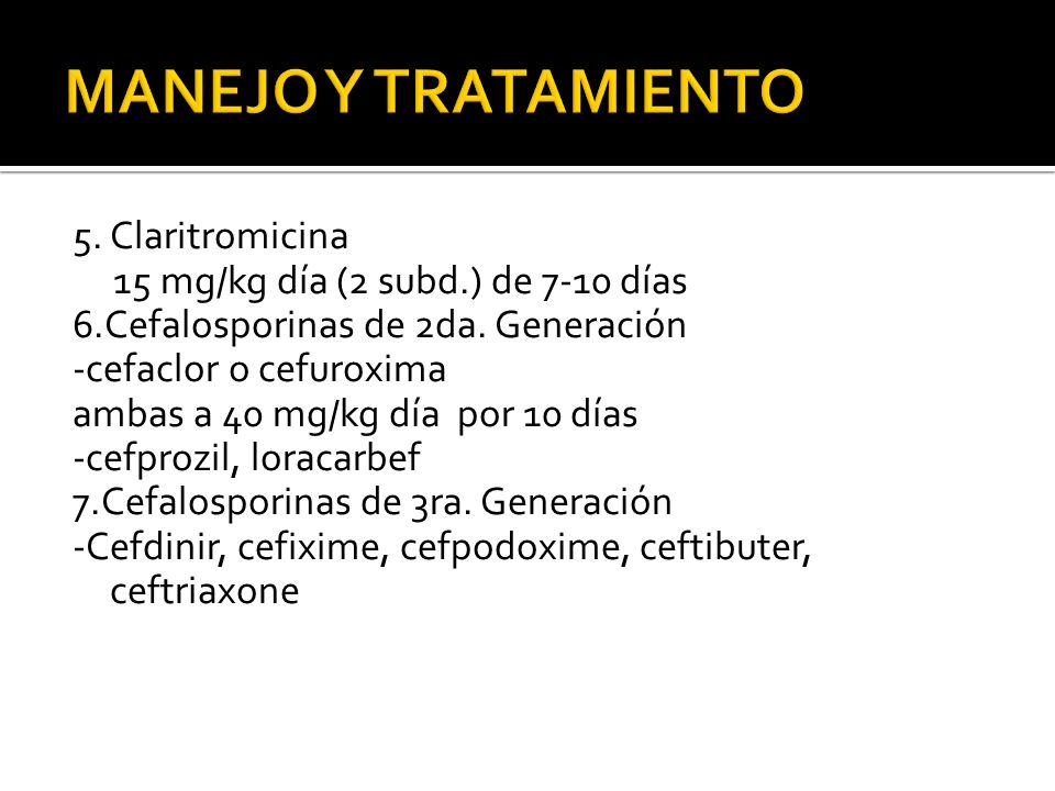 5. Claritromicina 15 mg/kg día (2 subd.) de 7-10 días 6.Cefalosporinas de 2da. Generación -cefaclor o cefuroxima ambas a 40 mg/kg día por 10 días -cef