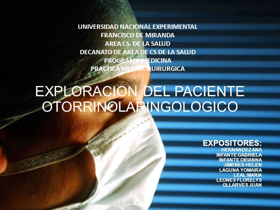 EXPLORACION DEL PACIENTE OTORRINOLARINGOLOGICO EXPOSITORES: HERNANDEZ ANA INFANTE GABRIELA INFANTE ORIANNA JIMENES HELEN LAGUNA YOMAIRA LEAL MARIA LEO