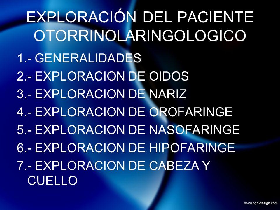 EXPLORACIÓN DEL PACIENTE OTORRINOLARINGOLOGICO 1.- GENERALIDADES 2.- EXPLORACION DE OIDOS 3.- EXPLORACION DE NARIZ 4.- EXPLORACION DE OROFARINGE 5.- E