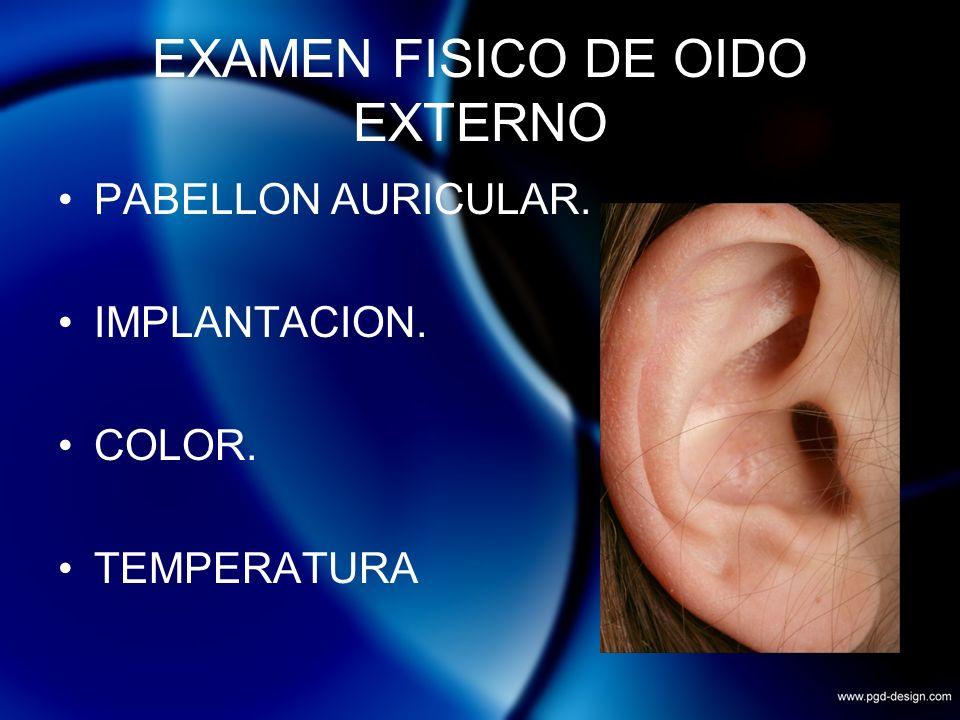 EXAMEN FISICO DE OIDO EXTERNO PABELLON AURICULAR. IMPLANTACION. COLOR. TEMPERATURA