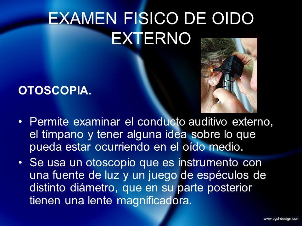 EXAMEN FISICO DE OIDO EXTERNO OTOSCOPIA. Permite examinar el conducto auditivo externo, el tímpano y tener alguna idea sobre lo que pueda estar ocurri