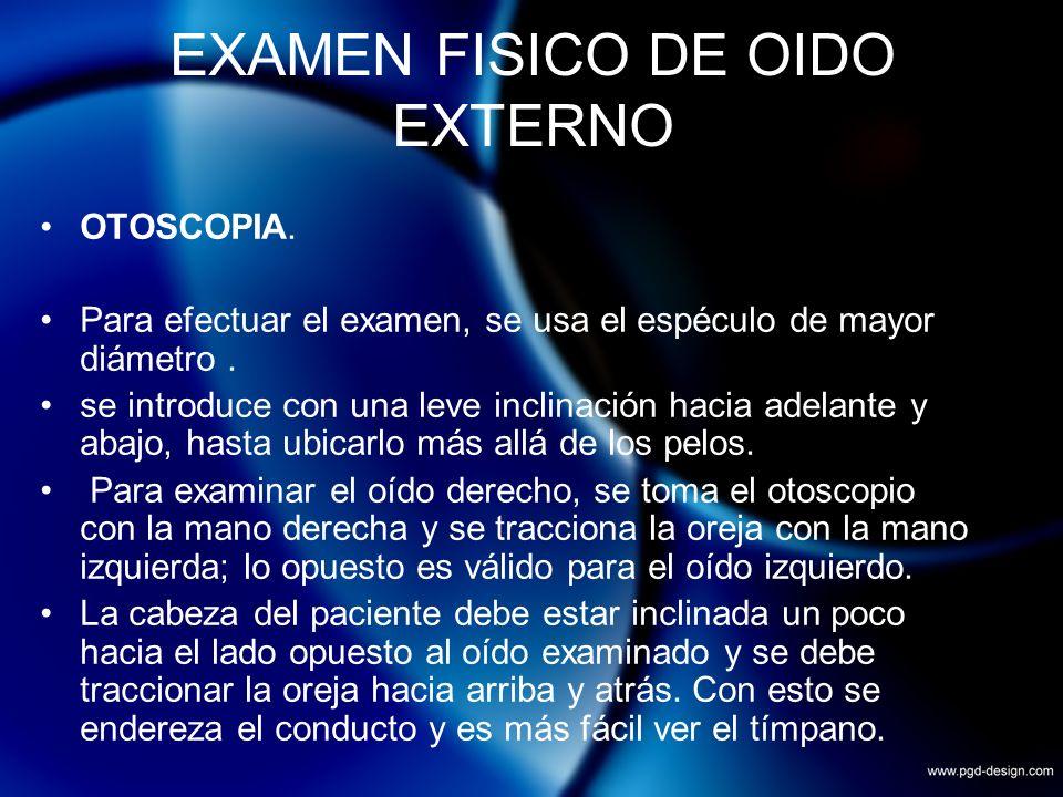 EXAMEN FISICO DE OIDO EXTERNO OTOSCOPIA. Para efectuar el examen, se usa el espéculo de mayor diámetro. se introduce con una leve inclinación hacia ad