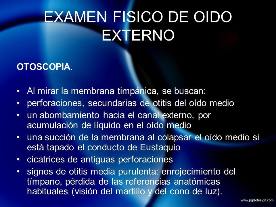EXAMEN FISICO DE OIDO EXTERNO OTOSCOPIA. Al mirar la membrana timpánica, se buscan: perforaciones, secundarias de otitis del oído medio un abombamient