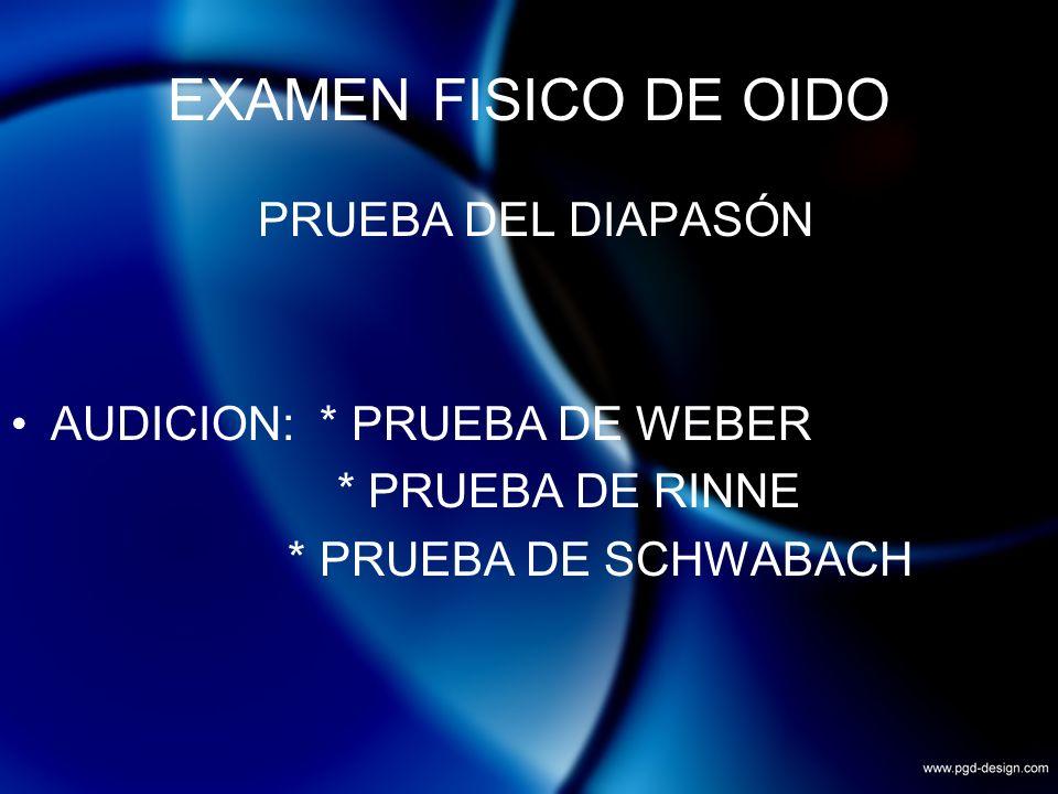 EXAMEN FISICO DE OIDO PRUEBA DEL DIAPASÓN AUDICION: * PRUEBA DE WEBER * PRUEBA DE RINNE * PRUEBA DE SCHWABACH