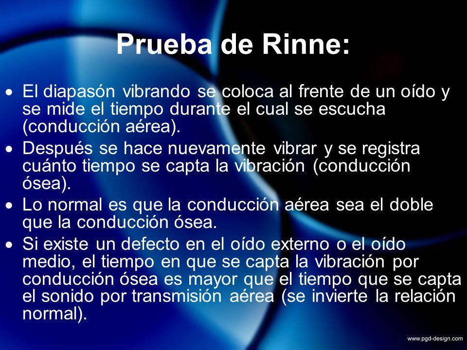 Prueba de Rinne: El diapasón vibrando se coloca al frente de un oído y se mide el tiempo durante el cual se escucha (conducción aérea). Después se hac