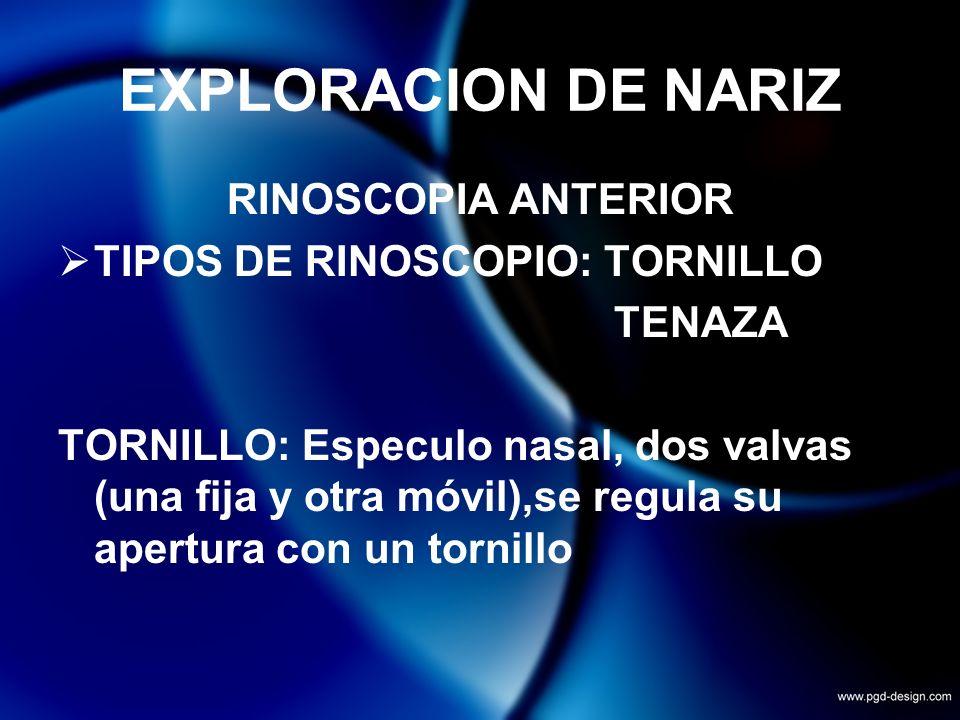 EXPLORACION DE NARIZ RINOSCOPIA ANTERIOR TIPOS DE RINOSCOPIO: TORNILLO TENAZA TORNILLO: Especulo nasal, dos valvas (una fija y otra móvil),se regula s