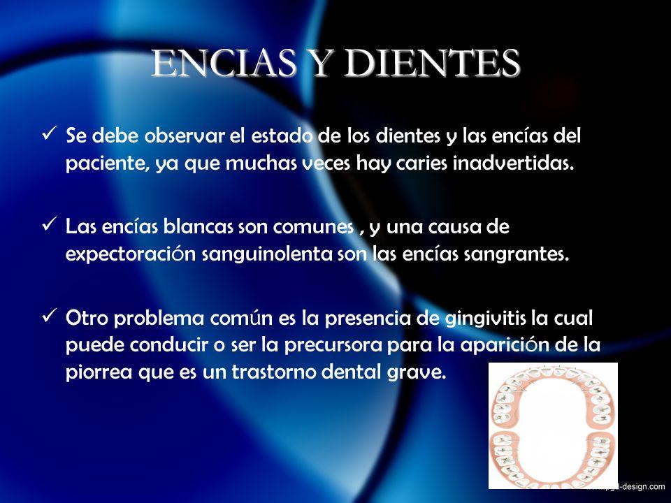ENCIAS Y DIENTES Se debe observar el estado de los dientes y las enc í as del paciente, ya que muchas veces hay caries inadvertidas. Las enc í as blan