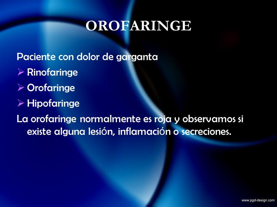 OROFARINGE Paciente con dolor de garganta Rinofaringe Orofaringe Hipofaringe La orofaringe normalmente es roja y observamos si existe alguna lesi ó n,