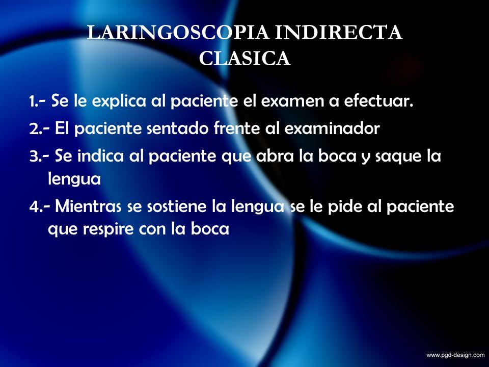 LARINGOSCOPIA INDIRECTA CLASICA 1.- Se le explica al paciente el examen a efectuar. 2.- El paciente sentado frente al examinador 3.- Se indica al paci