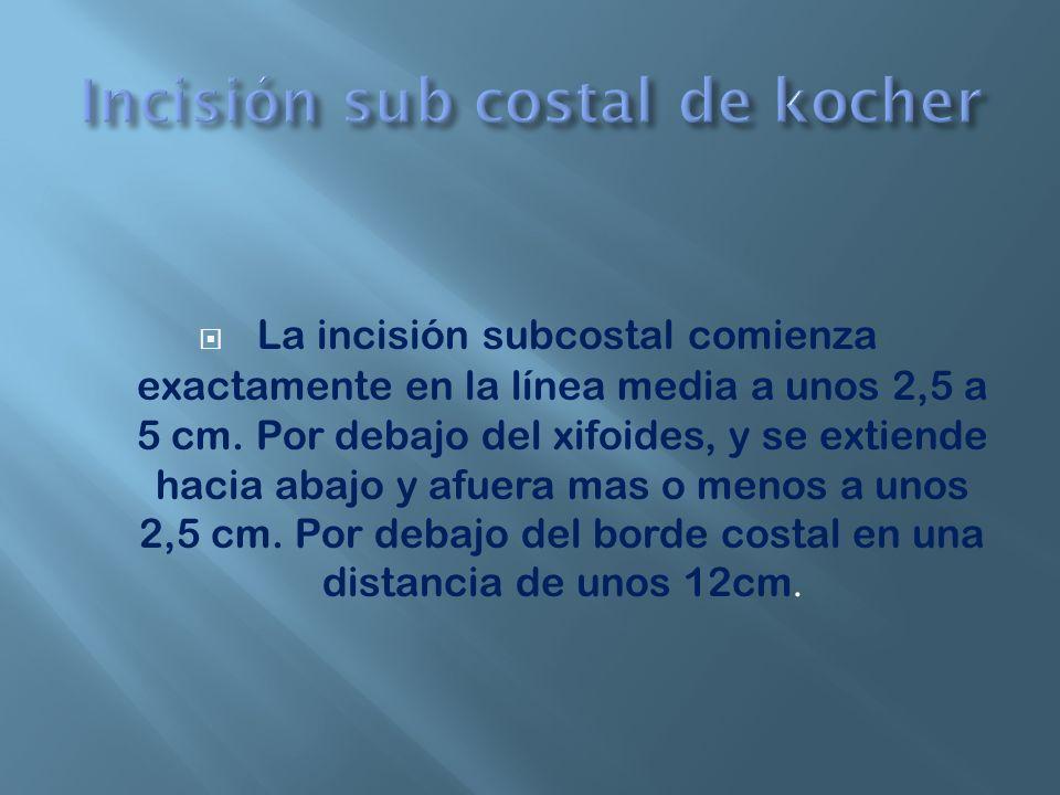 La incisión subcostal comienza exactamente en la línea media a unos 2,5 a 5 cm. Por debajo del xifoides, y se extiende hacia abajo y afuera mas o meno