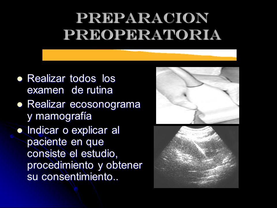 PREPARACION PREOPERATORIA Realizar todos los examen de rutina Realizar todos los examen de rutina Realizar ecosonograma y mamografía Realizar ecosonog