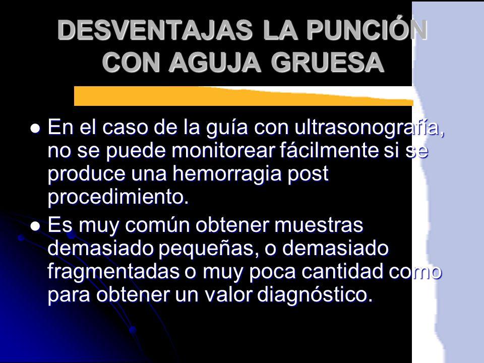 DESVENTAJAS LA PUNCIÓN CON AGUJA GRUESA En el caso de la guía con ultrasonografía, no se puede monitorear fácilmente si se produce una hemorragia post