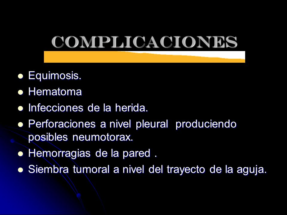 COMPLICACIONES Equimosis. Equimosis. Hematoma Hematoma Infecciones de la herida. Infecciones de la herida. Perforaciones a nivel pleural produciendo p