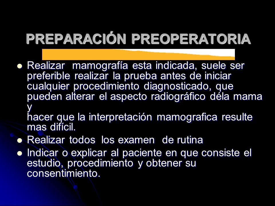 PREPARACIÓN PREOPERATORIA Realizar mamografía esta indicada, suele ser preferible realizar la prueba antes de iniciar cualquier procedimiento diagnost