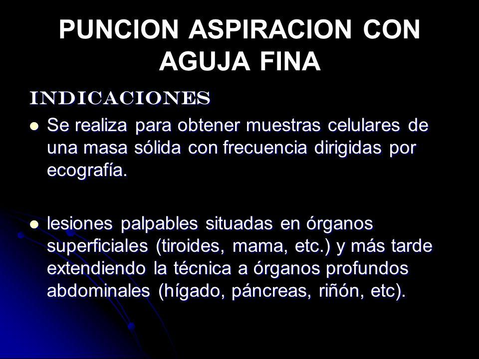 PUNCION ASPIRACION CON AGUJA FINA INDICACIONES Se realiza para obtener muestras celulares de una masa sólida con frecuencia dirigidas por ecografía.