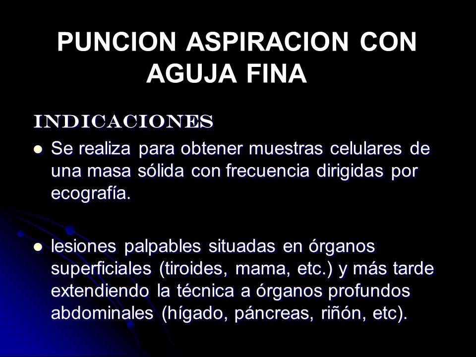 PUNCION ASPIRACION CON AGUJA FINA INDICACIONES Se realiza para obtener muestras celulares de una masa sólida con frecuencia dirigidas por ecografía. S