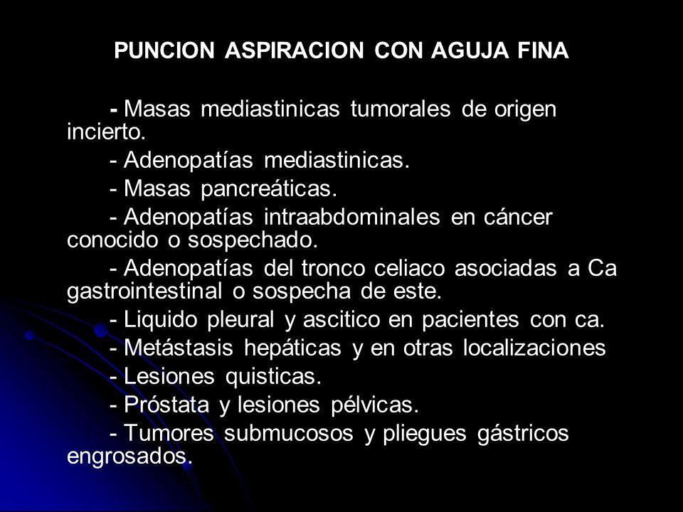 PUNCION ASPIRACION CON AGUJA FINA - Masas mediastinicas tumorales de origen incierto. - Adenopatías mediastinicas. - Masas pancreáticas. - Adenopatías