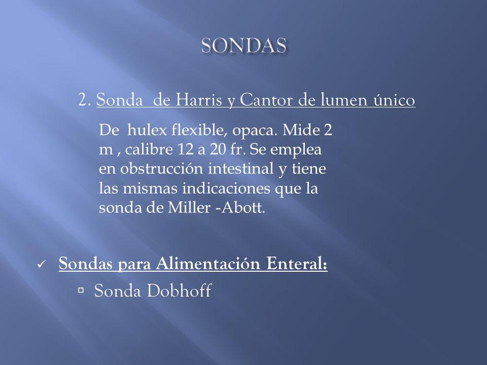2. Sonda de Harris y Cantor de lumen único Sondas para Alimentación Enteral: Sonda Dobhoff De hulex flexible, opaca. Mide 2 m, calibre 12 a 20 fr. Se