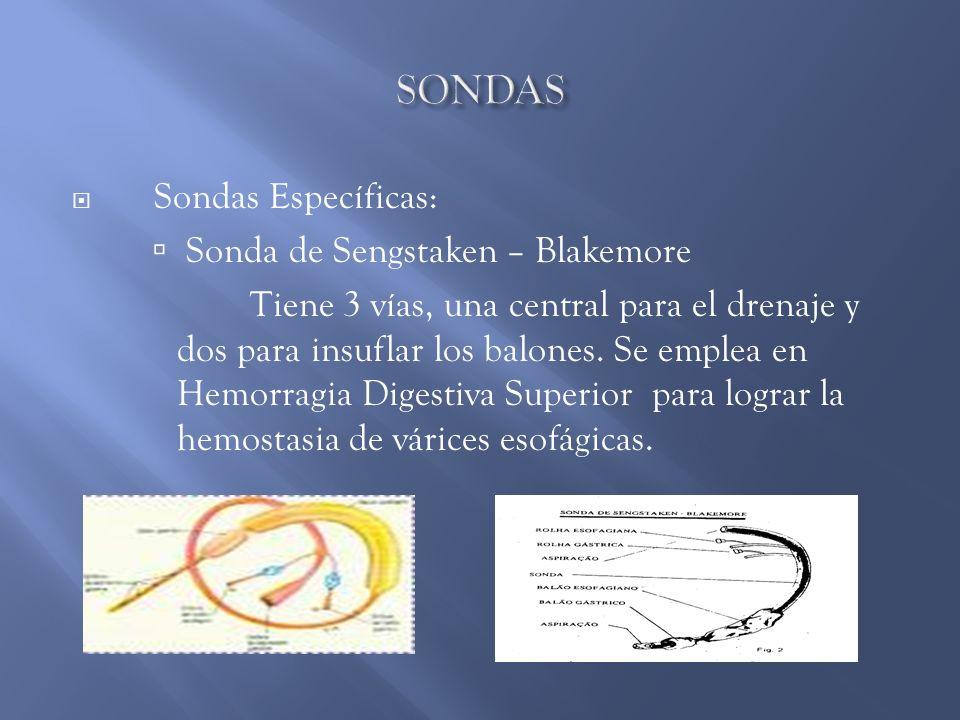 Sondas Específicas: Sonda de Sengstaken – Blakemore Tiene 3 vías, una central para el drenaje y dos para insuflar los balones. Se emplea en Hemorragia