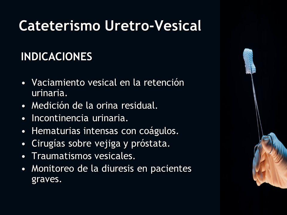 Cateterismo Uretro-Vesical INDICACIONES Vaciamiento vesical en la retención urinaria. Medición de la orina residual. Incontinencia urinaria. Hematuria