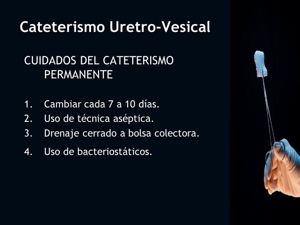 Cateterismo Uretro-Vesical CUIDADOS DEL CATETERISMO PERMANENTE 1.Cambiar cada 7 a 10 días. 2.Uso de técnica aséptica. 3.Drenaje cerrado a bolsa colect