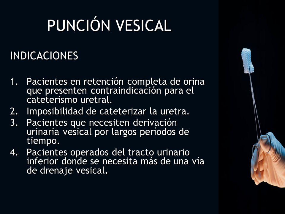 PUNCIÓN VESICAL INDICACIONES 1.Pacientes en retención completa de orina que presenten contraindicación para el cateterismo uretral. 2.Imposibilidad de