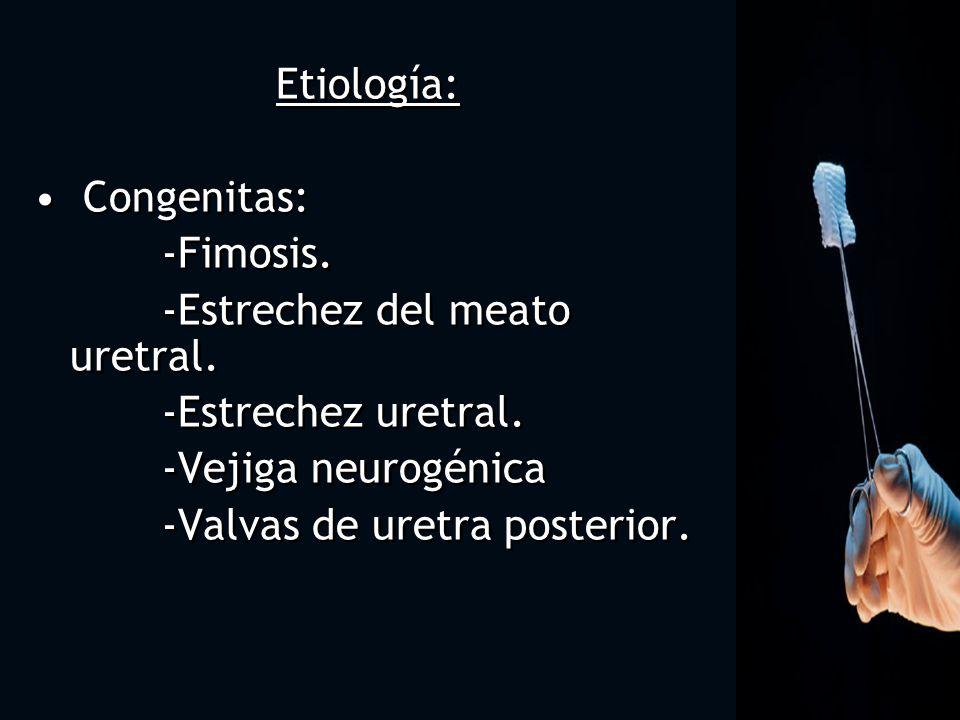 Etiología: Congenitas: -Fimosis. -Estrechez del meato uretral. -Estrechez uretral. -Vejiga neurogénica -Valvas de uretra posterior.