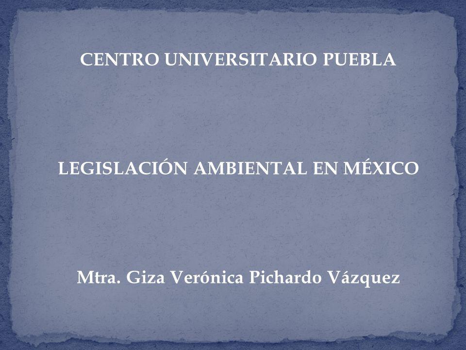 CENTRO UNIVERSITARIO PUEBLA LEGISLACIÓN AMBIENTAL EN MÉXICO Mtra. Giza Verónica Pichardo Vázquez
