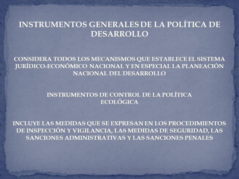 INSTRUMENTOS GENERALES DE LA POLÍTICA DE DESARROLLO CONSIDERA TODOS LOS MECANISMOS QUE ESTABLECE EL SISTEMA JURÍDICO-ECONÓMICO NACIONAL Y EN ESPECIAL LA PLANEACIÓN NACIONAL DEL DESARROLLO INSTRUMENTOS DE CONTROL DE LA POLÍTICA ECOLÓGICA INCLUYE LAS MEDIDAS QUE SE EXPRESAN EN LOS PROCEDIMIENTOS DE INSPECCIÓN Y VIGILANCIA, LAS MEDIDAS DE SEGURIDAD, LAS SANCIONES ADMINISTRATIVAS Y LAS SANCIONES PENALES