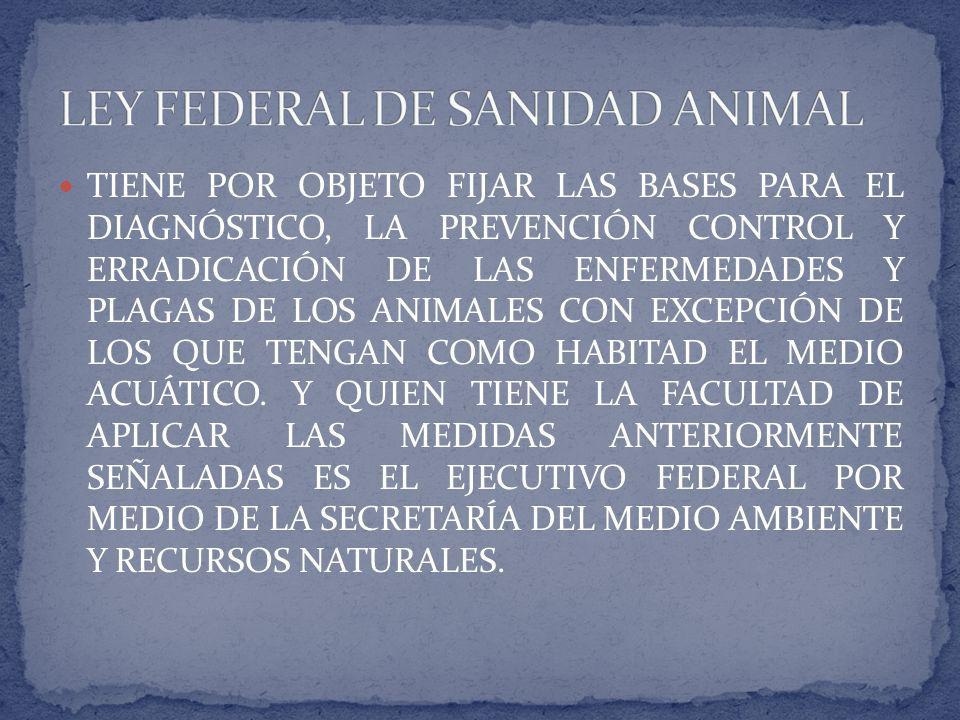 TIENE POR OBJETO FIJAR LAS BASES PARA EL DIAGNÓSTICO, LA PREVENCIÓN CONTROL Y ERRADICACIÓN DE LAS ENFERMEDADES Y PLAGAS DE LOS ANIMALES CON EXCEPCIÓN DE LOS QUE TENGAN COMO HABITAD EL MEDIO ACUÁTICO.