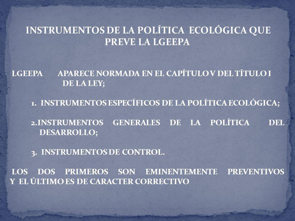 INSTRUMENTOS DE LA POLÍTICA ECOLÓGICA QUE PREVE LA LGEEPA LGEEPA APARECE NORMADA EN EL CAPÍTULO V DEL TÍTULO I DE LA LEY; 1.