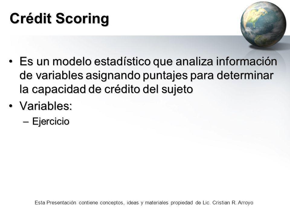 Esta Presentación contiene conceptos, ideas y materiales propiedad de Lic. Cristian R. Arroyo Crédit Scoring Es un modelo estadístico que analiza info
