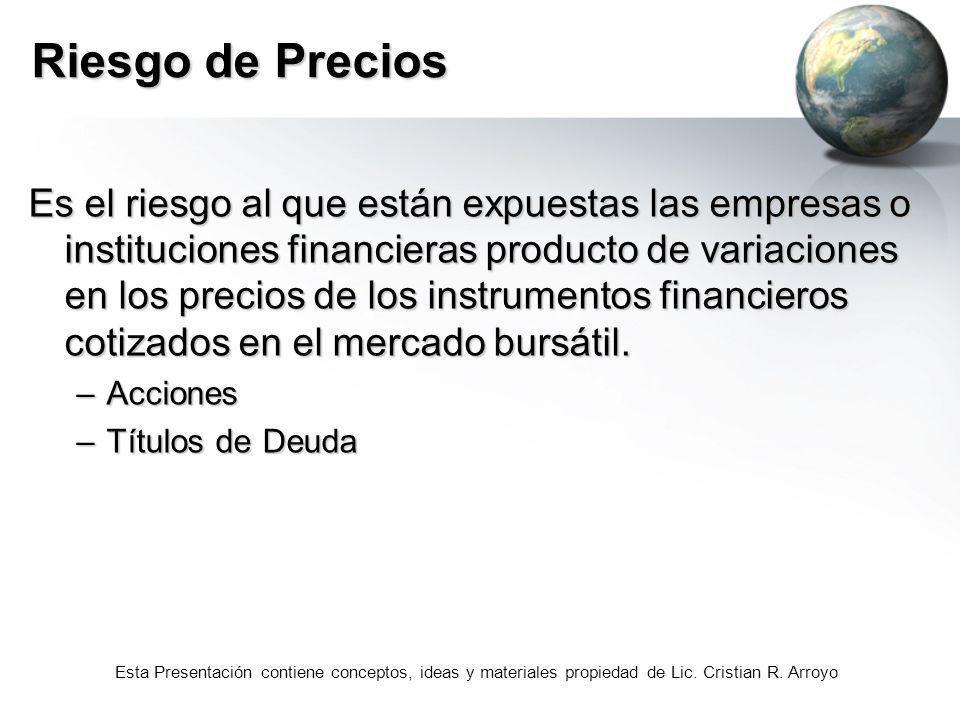 Esta Presentación contiene conceptos, ideas y materiales propiedad de Lic. Cristian R. Arroyo Riesgo de Precios Es el riesgo al que están expuestas la