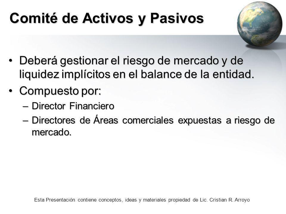 Esta Presentación contiene conceptos, ideas y materiales propiedad de Lic. Cristian R. Arroyo Comité de Activos y Pasivos Deberá gestionar el riesgo d