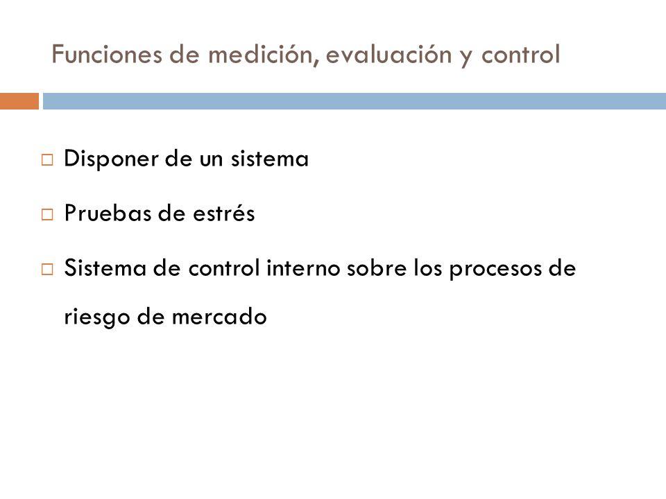 Funciones de medición, evaluación y control Disponer de un sistema Pruebas de estrés Sistema de control interno sobre los procesos de riesgo de mercad