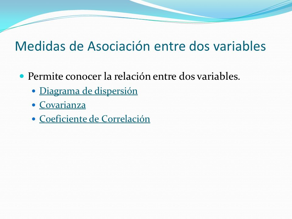 Medidas de Asociación entre dos variables Permite conocer la relación entre dos variables. Diagrama de dispersión Covarianza Coeficiente de Correlació
