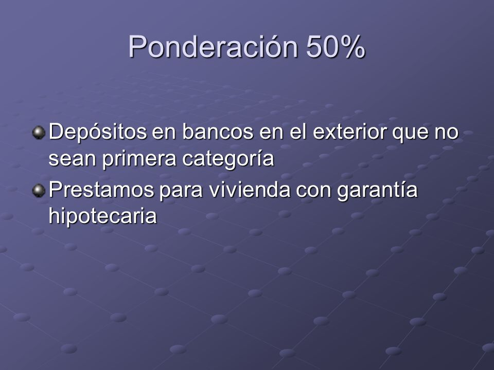 Ponderación 50% Depósitos en bancos en el exterior que no sean primera categoría Prestamos para vivienda con garantía hipotecaria