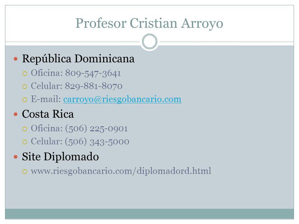 Profesor Cristian Arroyo República Dominicana Oficina: 809-547-3641 Celular: 829-881-8070 E-mail: carroyo@riesgobancario.comcarroyo@riesgobancario.com Costa Rica Oficina: (506) 225-0901 Celular: (506) 343-5000 Site Diplomado www.riesgobancario.com/diplomadord.html