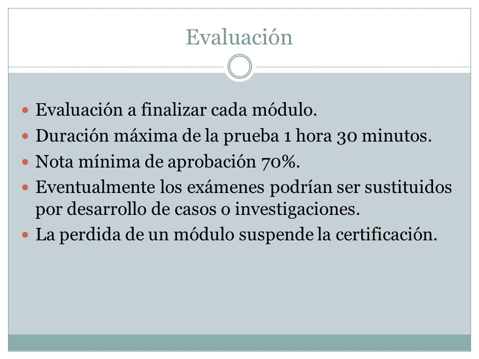 Evaluación Evaluación a finalizar cada módulo. Duración máxima de la prueba 1 hora 30 minutos. Nota mínima de aprobación 70%. Eventualmente los exámen