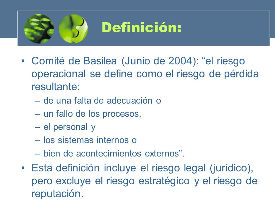 Definición: Comité de Basilea (Junio de 2004): el riesgo operacional se define como el riesgo de pérdida resultante: –de una falta de adecuación o –un