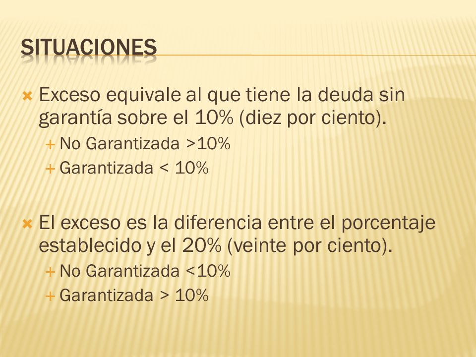 Exceso equivale al que tiene la deuda sin garantía sobre el 10% (diez por ciento). No Garantizada >10% Garantizada < 10% El exceso es la diferencia en