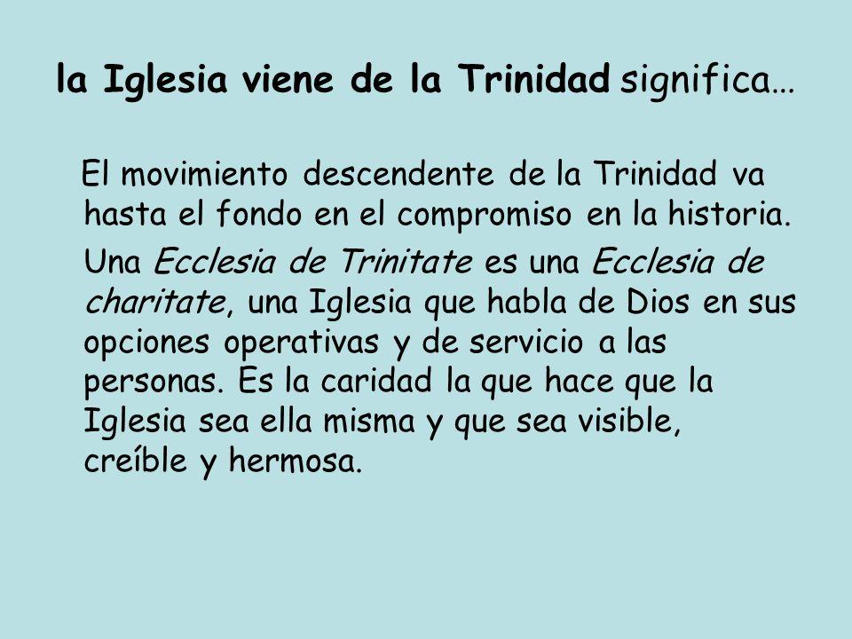 la Iglesia viene de la Trinidad significa… El movimiento descendente de la Trinidad va hasta el fondo en el compromiso en la historia. Una Ecclesia de