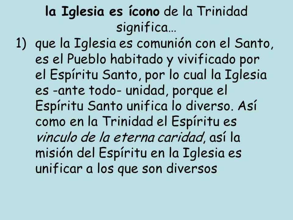 la Iglesia es ícono de la Trinidad significa… 1)que la Iglesia es comunión con el Santo, es el Pueblo habitado y vivificado por el Espíritu Santo, por