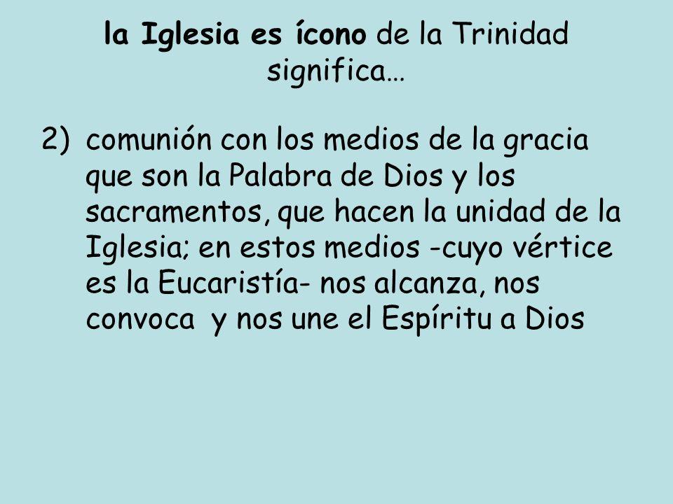 la Iglesia es ícono de la Trinidad significa… 2)comunión con los medios de la gracia que son la Palabra de Dios y los sacramentos, que hacen la unidad