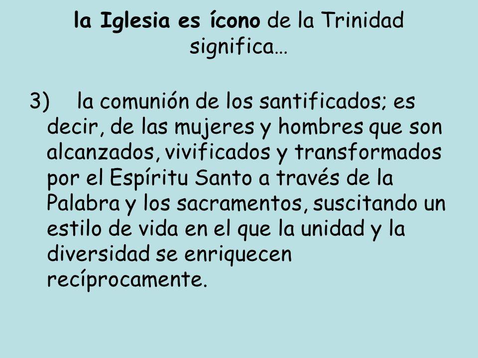 la Iglesia es ícono de la Trinidad significa… 3)la comunión de los santificados; es decir, de las mujeres y hombres que son alcanzados, vivificados y